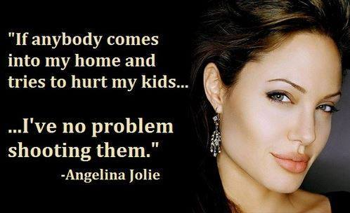 """If anybody comes into my home and tries to hurt my kids, I've not problem shooting them."" — Angelina Jolie"